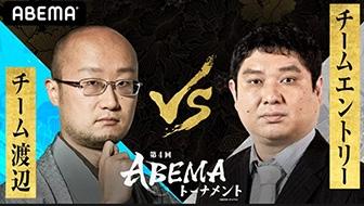 第4回ABEMAトーナメント ~7月17日放送 予選Eリーグ第三試合・チーム渡辺VSチームエントリー 事前特集~